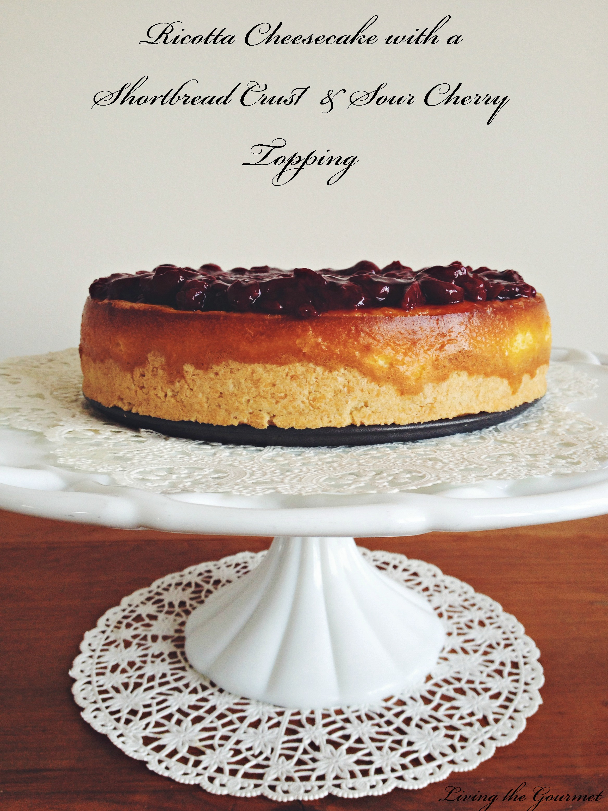 Living the Gourmet: Ricotta Cheesecake with Shortbread Crust & Sour Cherry Topping